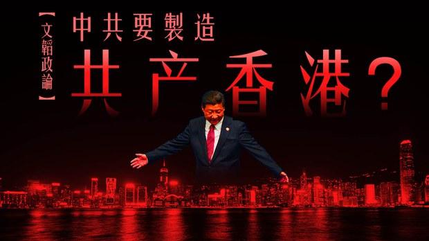 【文韜政論】中共要製造共產香港?
