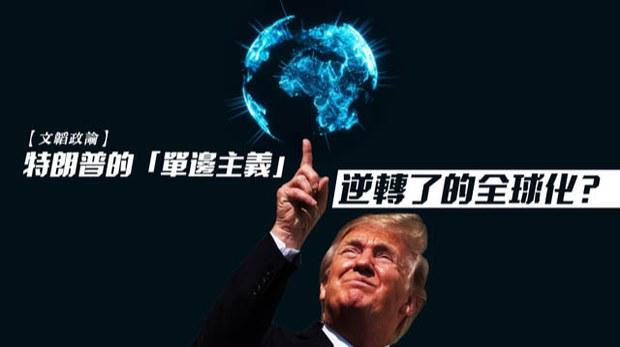 【文韜政論】特朗普的「單邊主義」逆轉了的全球化?